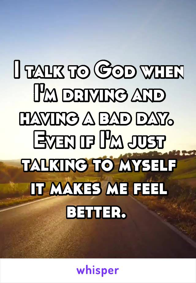 I talk to God when I'm driving and having a bad day.  Even if I'm just talking to myself it makes me feel better.