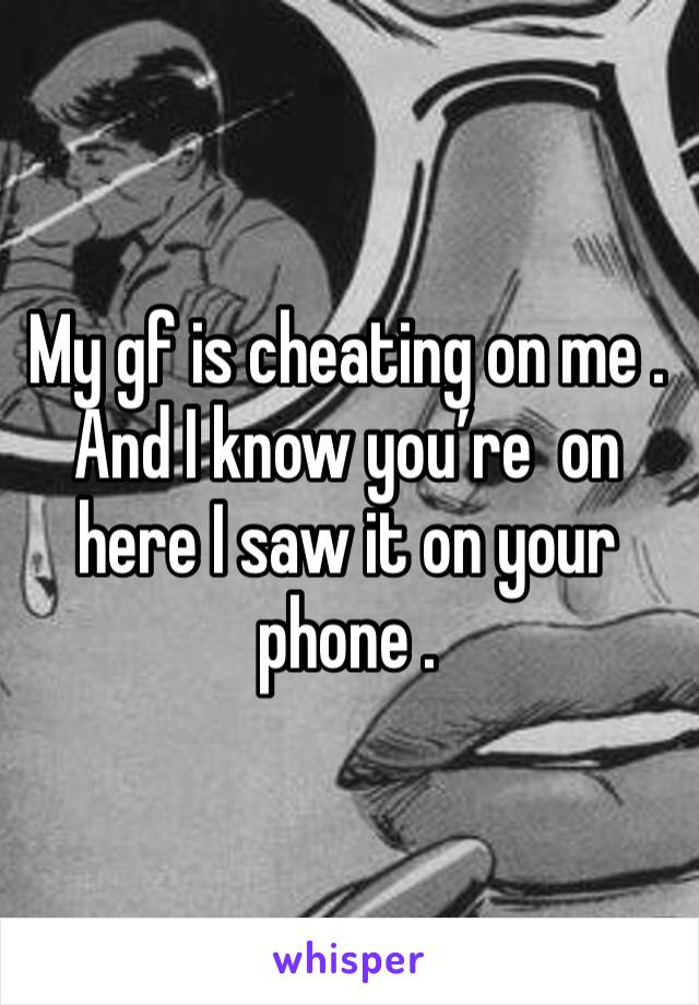 My gf is cheating on me . And I know you're  on here I saw it on your phone .