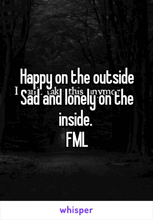 Happy on the outside Sad and lonely on the inside.  FML