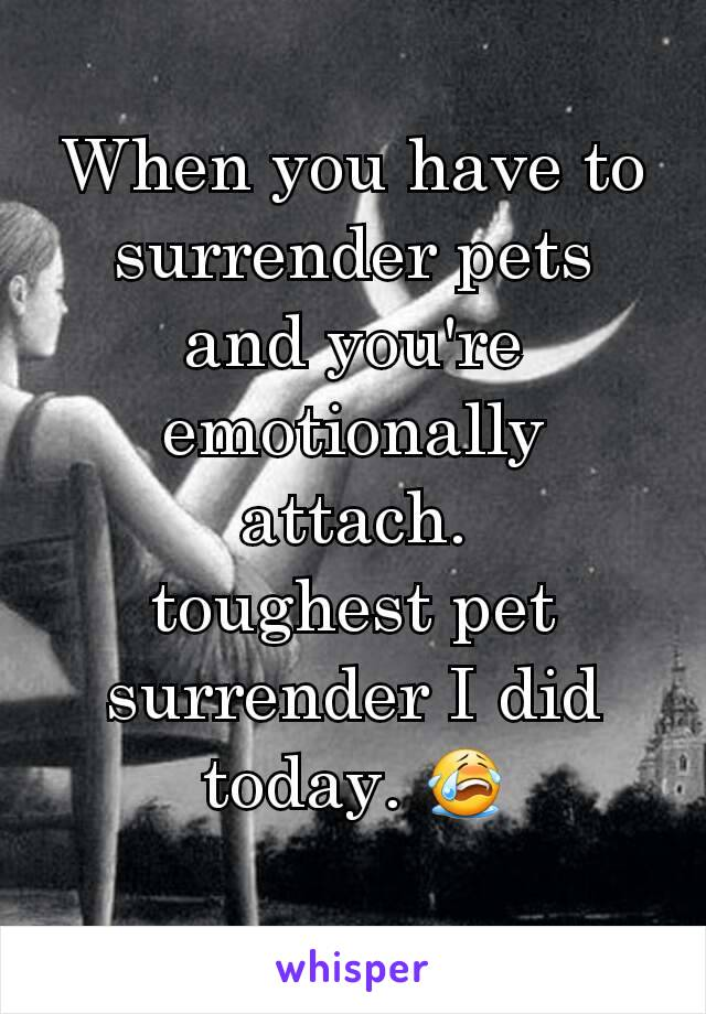 When you have to surrender pets and you're emotionally attach. toughest pet surrender I did today. 😭