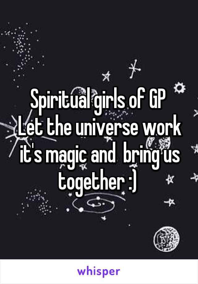 Spiritual girls of GP  Let the universe work it's magic and  bring us together :)