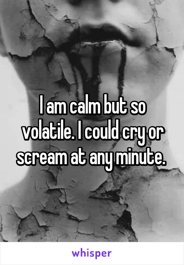 I am calm but so volatile. I could cry or scream at any minute.
