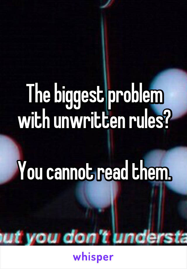 The biggest problem with unwritten rules?  You cannot read them.