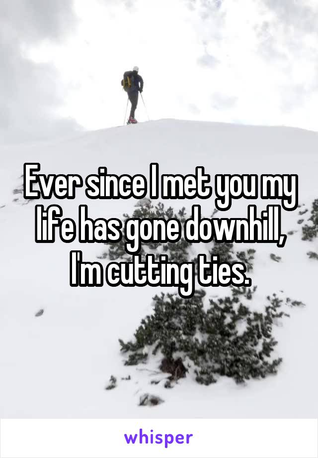 Ever since I met you my life has gone downhill, I'm cutting ties.