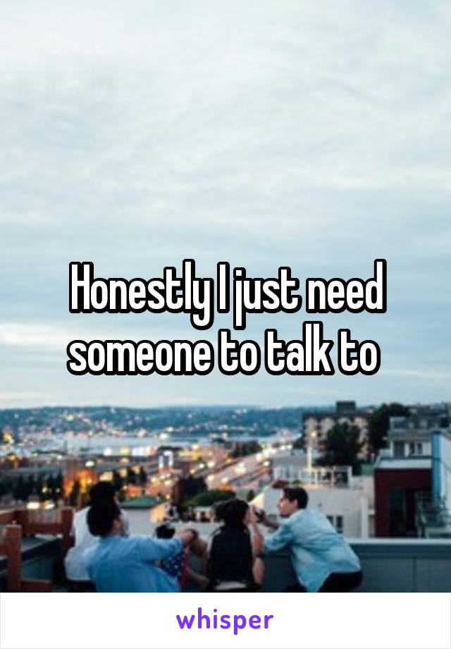 Honestly I just need someone to talk to