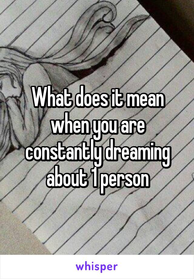 What does it mean when you are constantly dreaming about 1 person