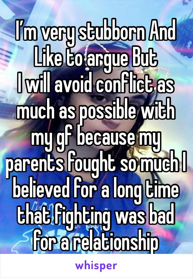 I'm very stubborn And  Like to argue But  I will avoid conflict as much as possible with my gf because my parents fought so much I believed for a long time that fighting was bad for a relationship