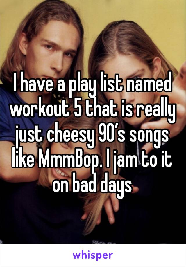 I have a play list named workout 5 that is really just cheesy 90's songs like MmmBop. I jam to it on bad days