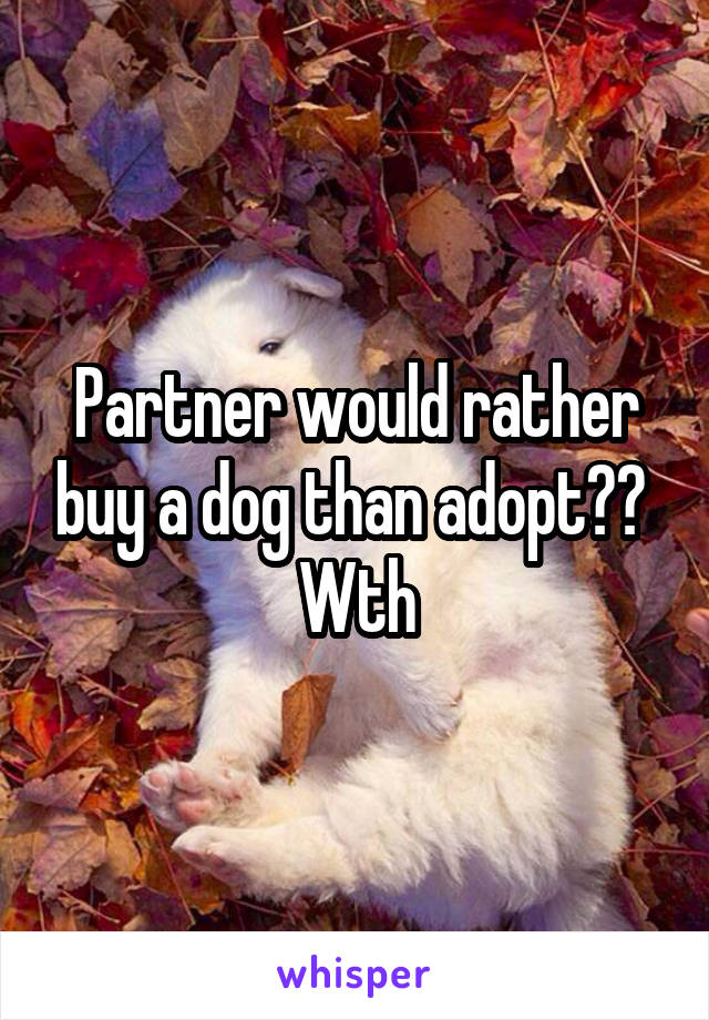 Partner would rather buy a dog than adopt??  Wth