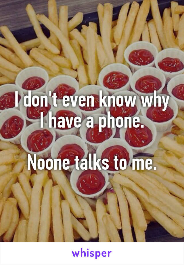 I don't even know why I have a phone.  Noone talks to me.