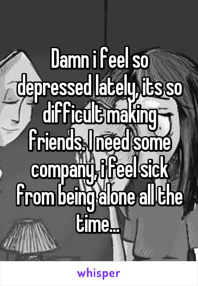 Damn i feel so depressed lately, its so difficult making friends. I need some company, i feel sick from being alone all the time...