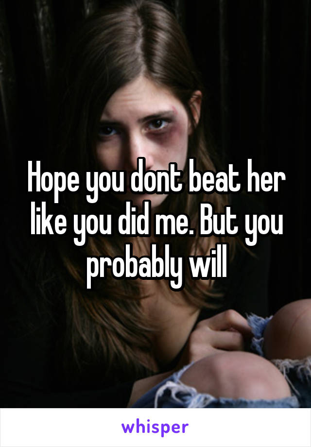 Hope you dont beat her like you did me. But you probably will