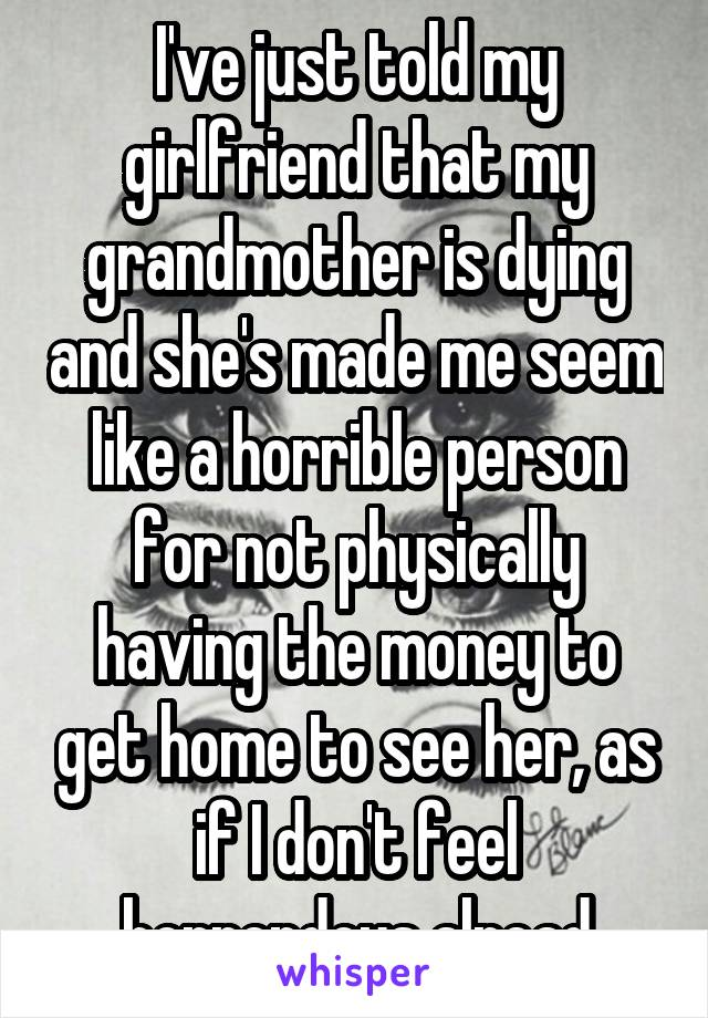 I've just told my girlfriend that my grandmother is dying and she's made me seem like a horrible person for not physically having the money to get home to see her, as if I don't feel horrendous alread