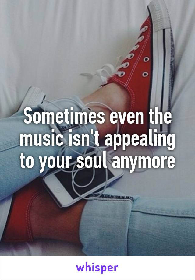 Sometimes even the music isn't appealing to your soul anymore
