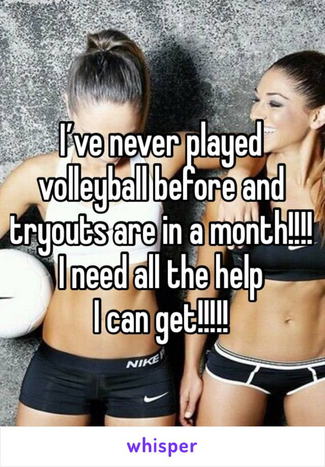 I've never played volleyball before and tryouts are in a month!!!! I need all the help I can get!!!!!