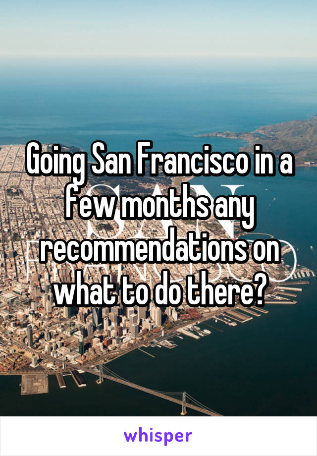 Going San Francisco in a few months any recommendations on what to do there?