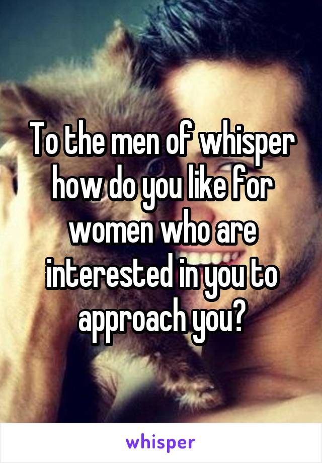 To the men of whisper how do you like for women who are interested in you to approach you?
