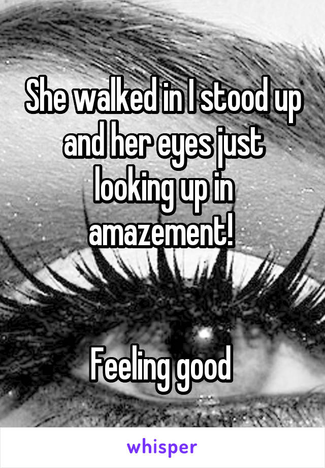She walked in I stood up and her eyes just looking up in amazement!    Feeling good