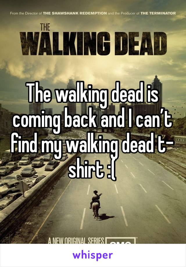 The walking dead is coming back and I can't find my walking dead t-shirt :(
