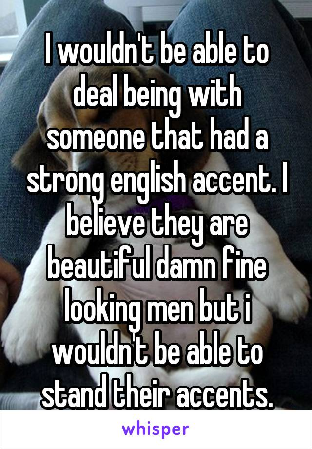 I wouldn't be able to deal being with someone that had a strong english accent. I believe they are beautiful damn fine looking men but i wouldn't be able to stand their accents.