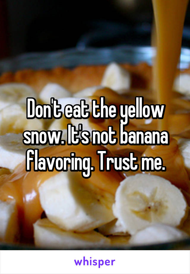 Don't eat the yellow snow. It's not banana flavoring. Trust me.