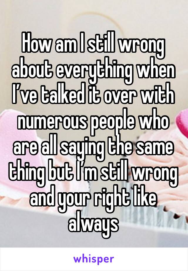 How am I still wrong about everything when I've talked it over with numerous people who are all saying the same thing but I'm still wrong and your right like always