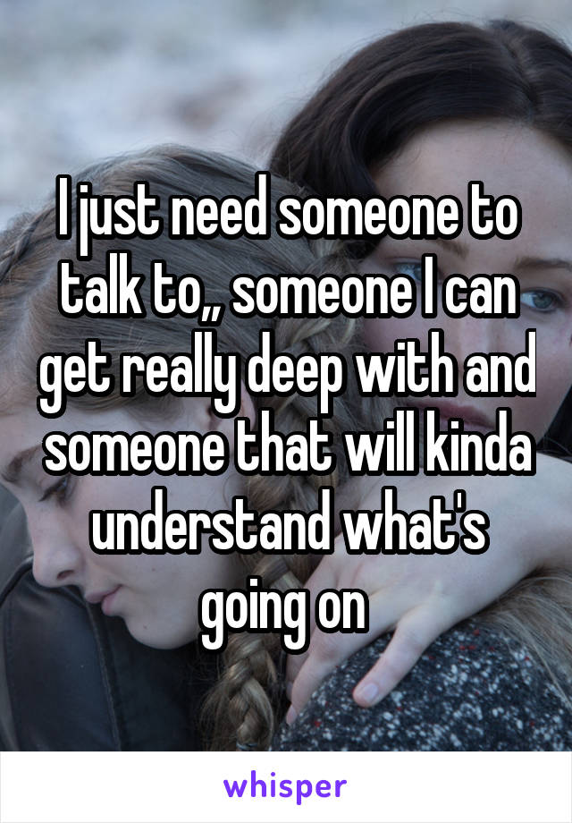 I just need someone to talk to,, someone I can get really deep with and someone that will kinda understand what's going on