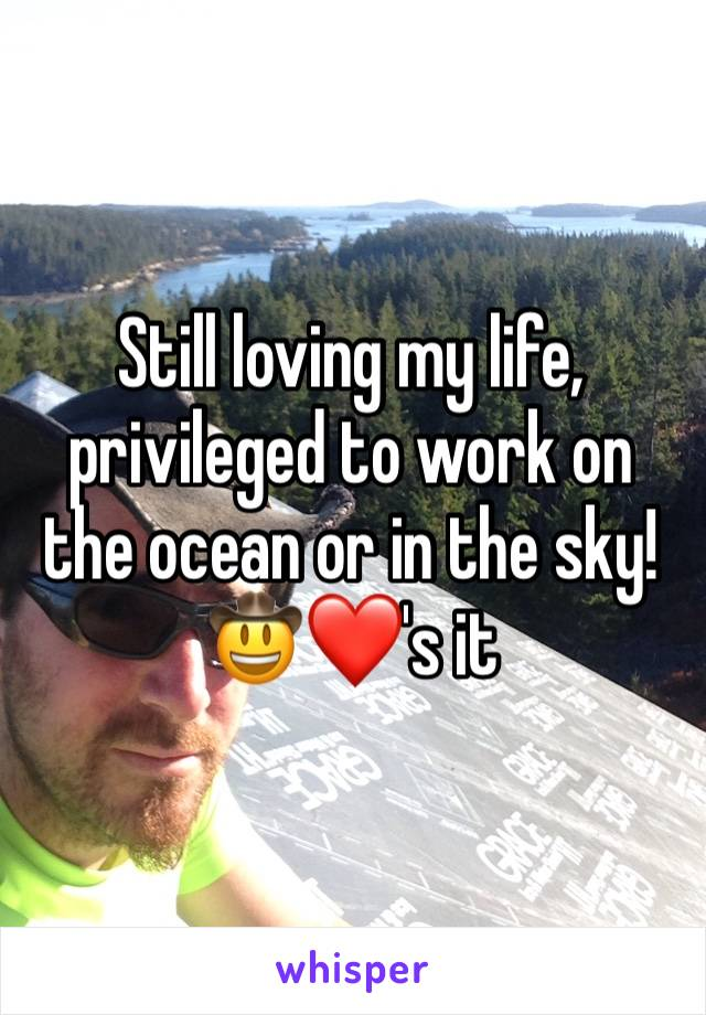 Still loving my life, privileged to work on the ocean or in the sky!    🤠❤️'s it