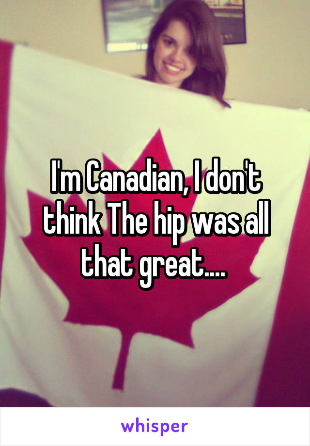 I'm Canadian, I don't think The hip was all that great....