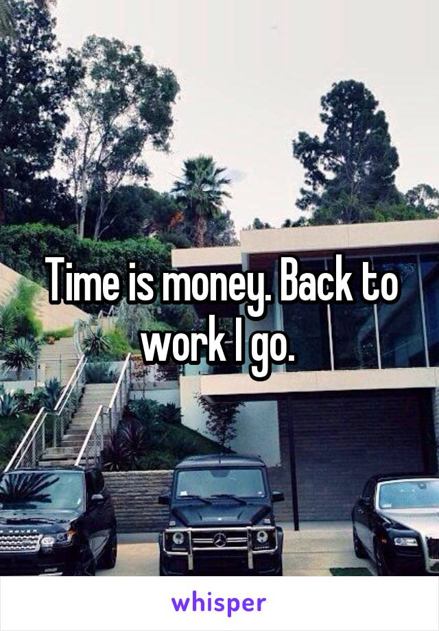 Time is money. Back to work I go.