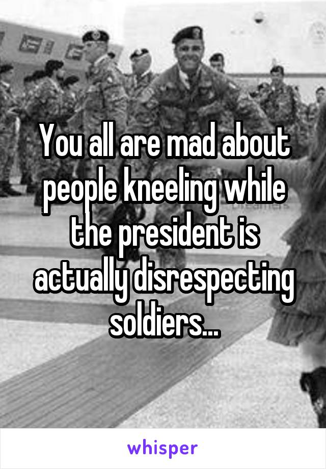 You all are mad about people kneeling while the president is actually disrespecting soldiers...