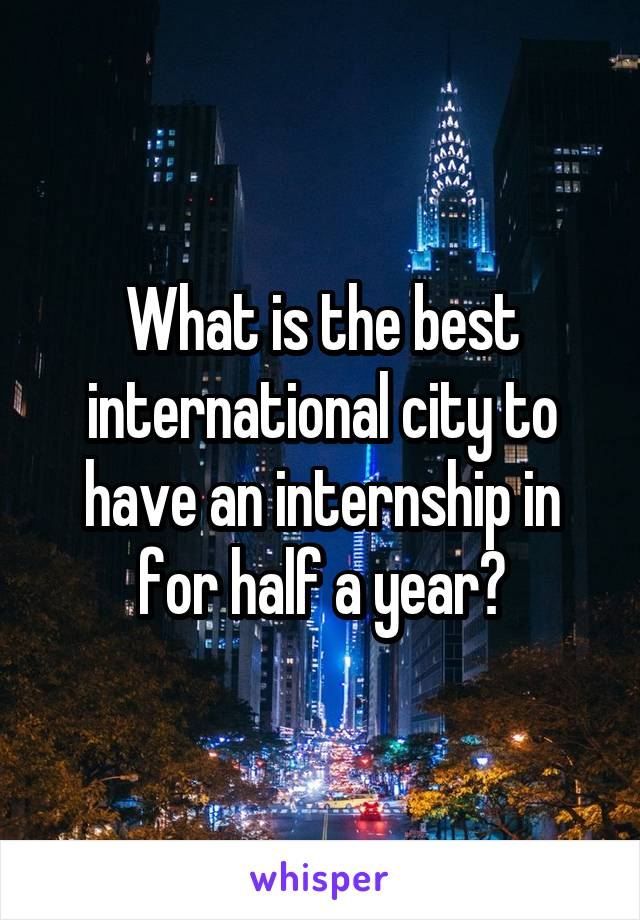 What is the best international city to have an internship in for half a year?