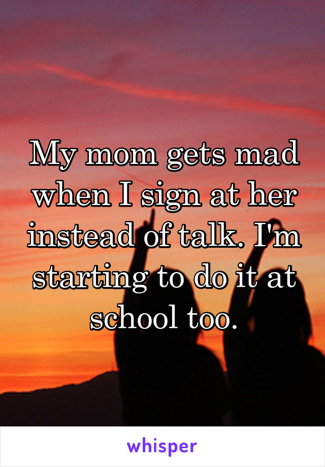 My mom gets mad when I sign at her instead of talk. I'm starting to do it at school too.