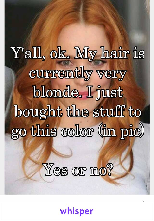 Y'all, ok. My hair is currently very blonde. I just bought the stuff to go this color (in pic)  Yes or no?