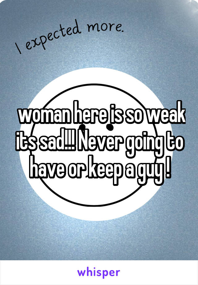 woman here is so weak its sad!!! Never going to have or keep a guy !