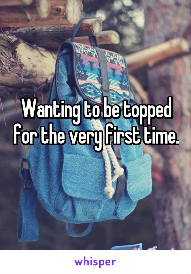 Wanting to be topped for the very first time.