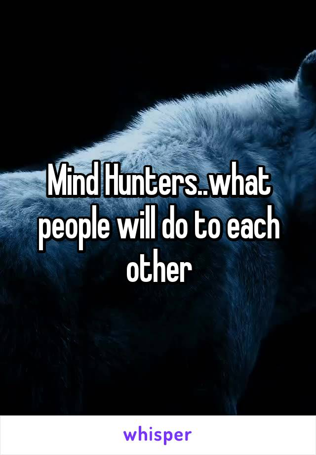 Mind Hunters..what people will do to each other