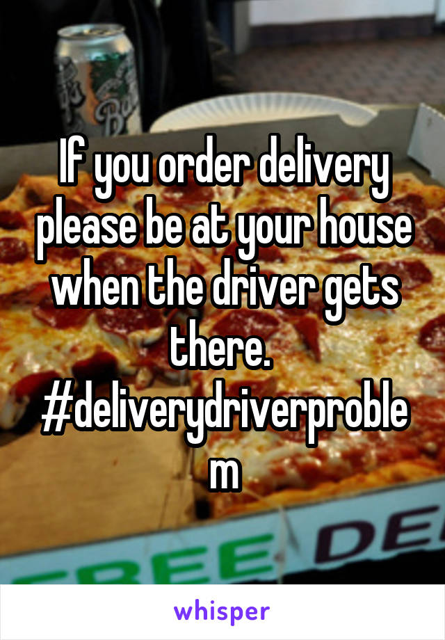 If you order delivery please be at your house when the driver gets there.  #deliverydriverproblem