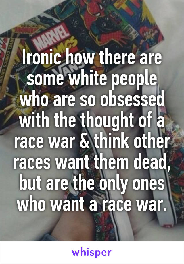 Ironic how there are some white people who are so obsessed with the thought of a race war & think other races want them dead, but are the only ones who want a race war.