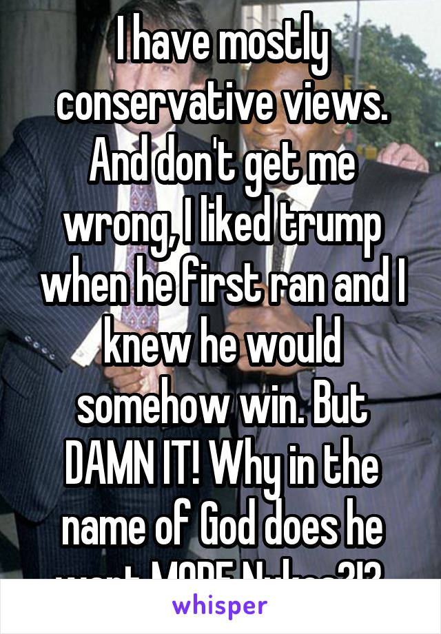 I have mostly conservative views. And don't get me wrong, I liked trump when he first ran and I knew he would somehow win. But DAMN IT! Why in the name of God does he want MORE Nukes?!?