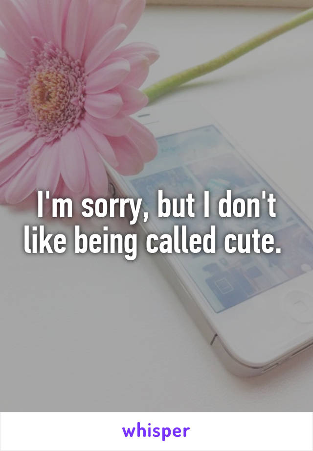 I'm sorry, but I don't like being called cute.
