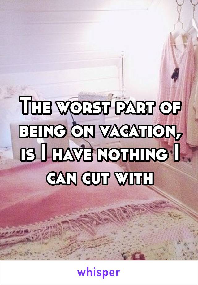The worst part of being on vacation, is I have nothing I can cut with