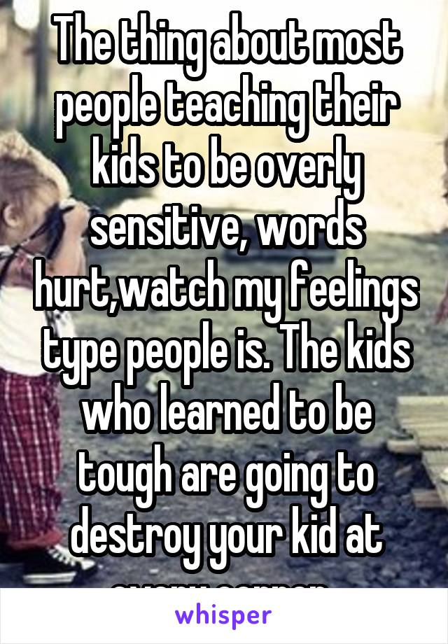 The thing about most people teaching their kids to be overly sensitive, words hurt,watch my feelings type people is. The kids who learned to be tough are going to destroy your kid at every corner.