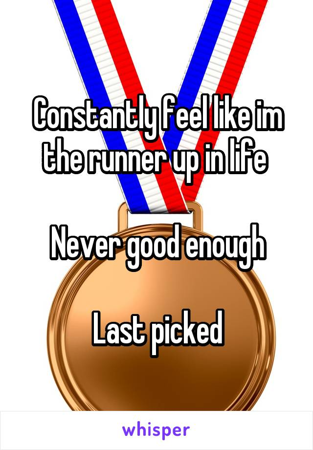 Constantly feel like im the runner up in life   Never good enough  Last picked
