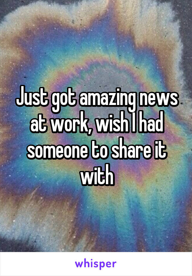 Just got amazing news at work, wish I had someone to share it with