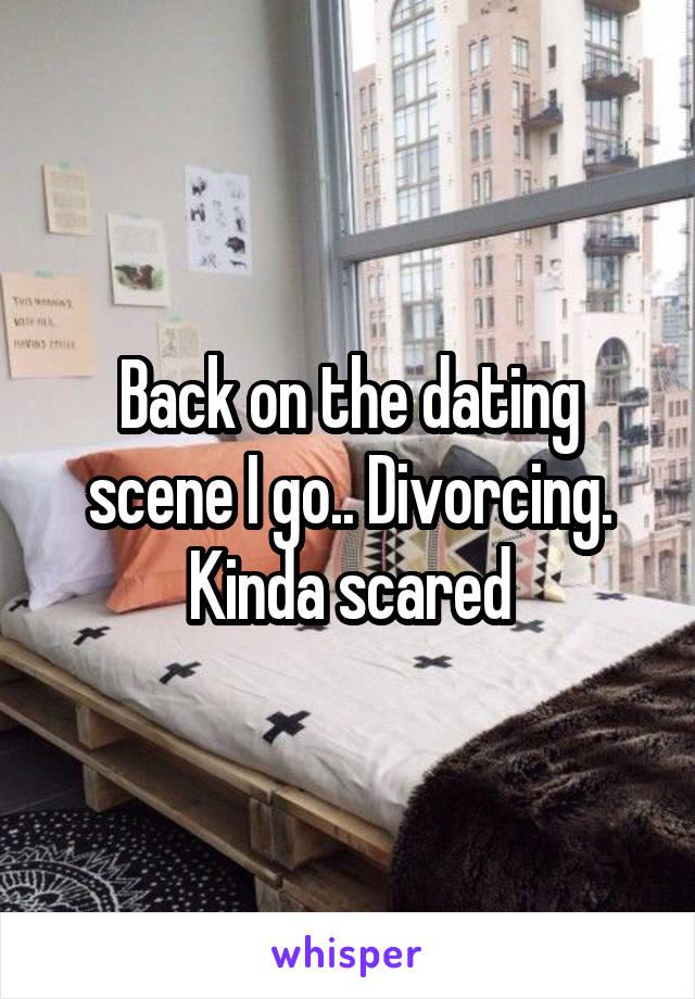 Back on the dating scene I go.. Divorcing. Kinda scared