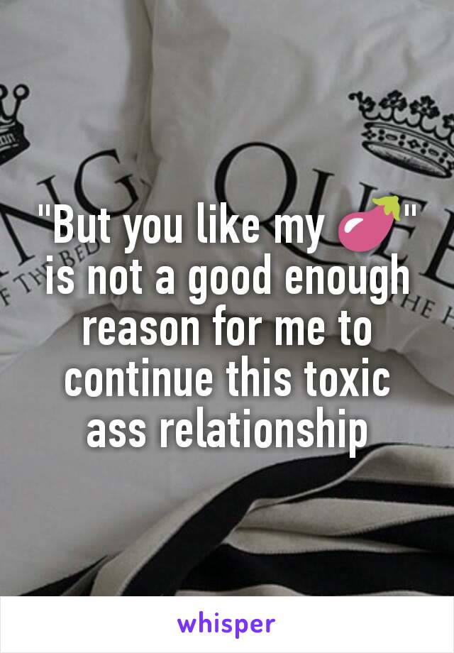 """""""But you like my 🍆"""" is not a good enough reason for me to continue this toxic ass relationship"""