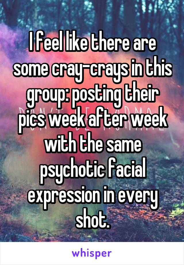 I feel like there are some cray-crays in this group: posting their pics week after week with the same psychotic facial expression in every shot.