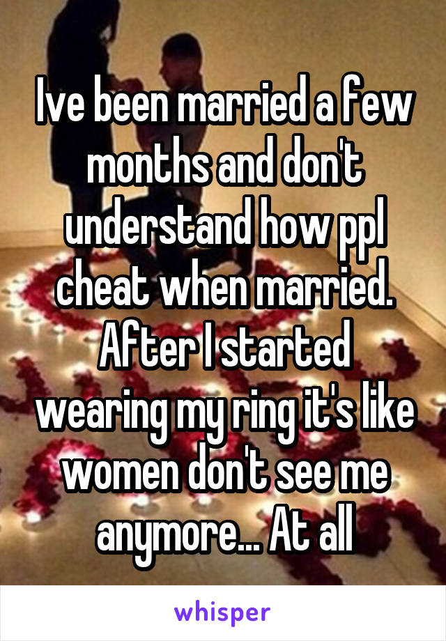 Ive been married a few months and don't understand how ppl cheat when married. After I started wearing my ring it's like women don't see me anymore... At all