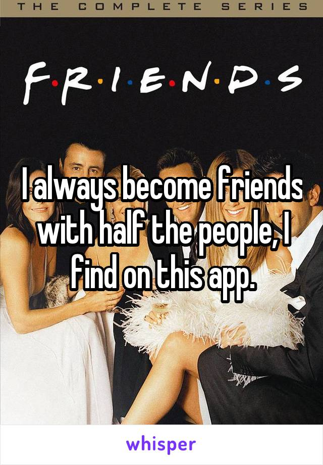 I always become friends with half the people, I find on this app.